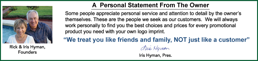 Some people still appreciate personal service & attention to detail from the owner.                   Some people appreciate personal service and attention t detail by the owner�s themselves. These are the people we seek as our customers.  We will always work personally to find you the best choices and prices for every promotional product you need with your own logo imprint. 'We treat you like friends and family, NOT just like a customer'